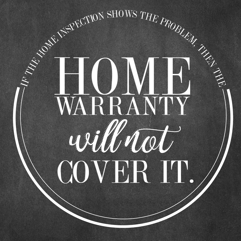 If a home inspection shows a problem in the house the home warranty will not cover it.