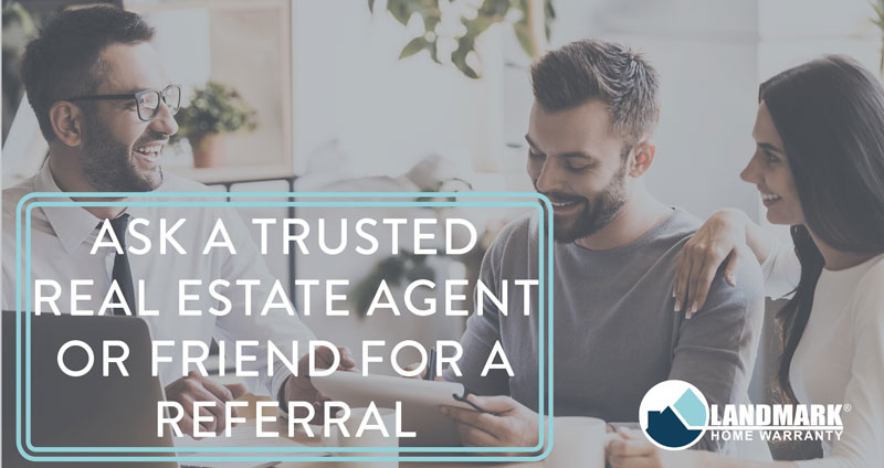 When starting your research for a home warranty company, ask a trusted real estate agent for a referral.