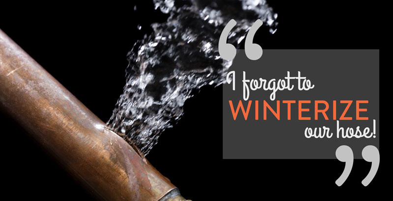 Don't let your pipes freeze and break, winterize your hose.