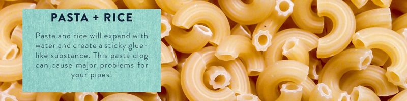 Rice and pasta expands and gets sticky, creating major clogs in your pipes.