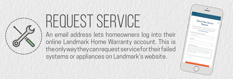 Homeowners cannot open service requests online without an email address attached to their Landmark Home Warranty account.